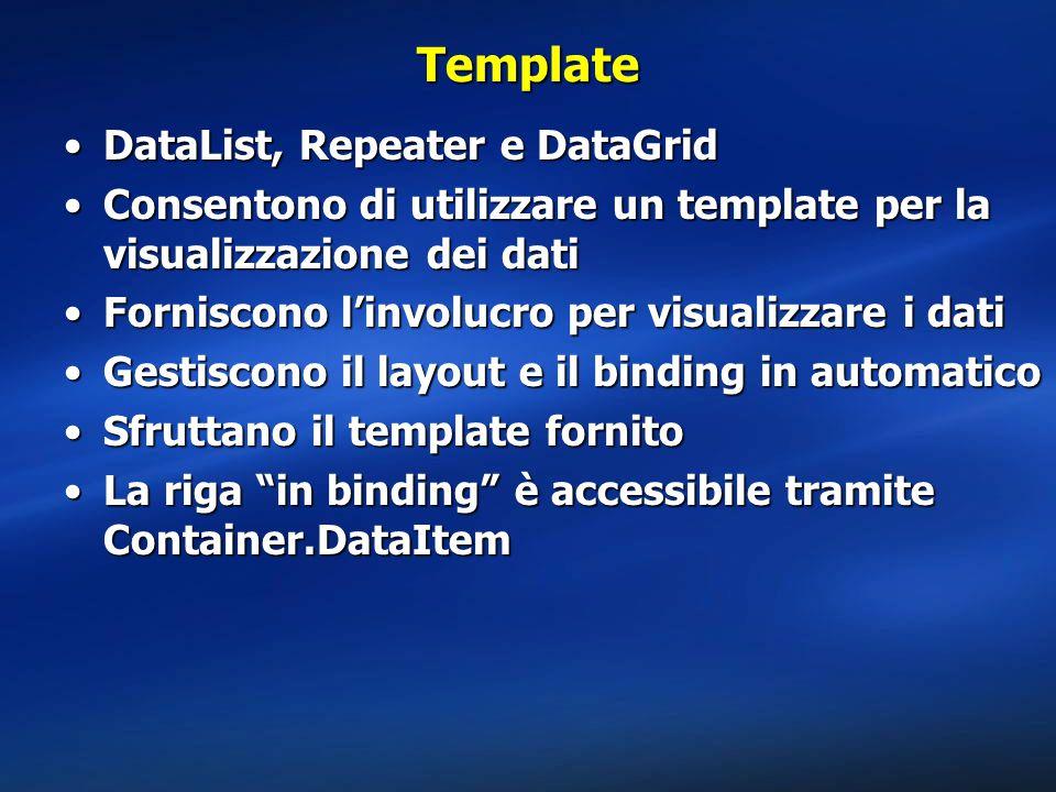 Template DataList, Repeater e DataGridDataList, Repeater e DataGrid Consentono di utilizzare un template per la visualizzazione dei datiConsentono di utilizzare un template per la visualizzazione dei dati Forniscono l'involucro per visualizzare i datiForniscono l'involucro per visualizzare i dati Gestiscono il layout e il binding in automaticoGestiscono il layout e il binding in automatico Sfruttano il template fornitoSfruttano il template fornito La riga in binding è accessibile tramite Container.DataItemLa riga in binding è accessibile tramite Container.DataItem