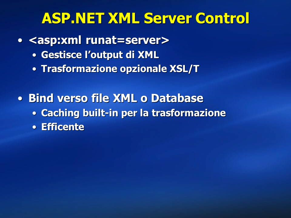 ASP.NET XML Server Control Gestisce l'output di XMLGestisce l'output di XML Trasformazione opzionale XSL/TTrasformazione opzionale XSL/T Bind verso file XML o DatabaseBind verso file XML o Database Caching built-in per la trasformazioneCaching built-in per la trasformazione EfficenteEfficente