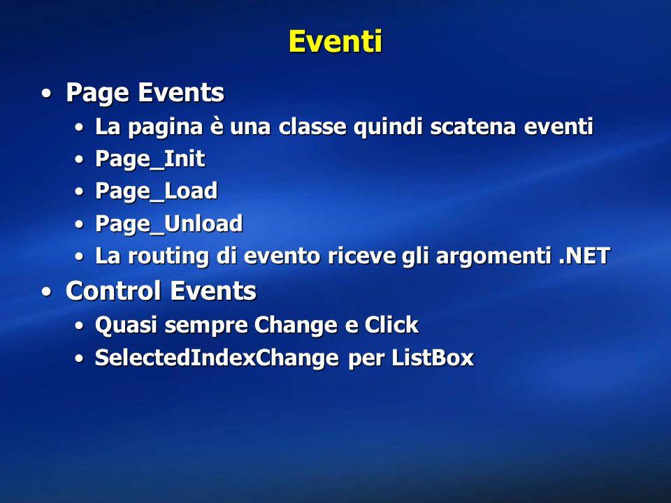 Eventi Page EventsPage Events La pagina è una classe quindi scatena eventiLa pagina è una classe quindi scatena eventi Page_InitPage_Init Page_LoadPage_Load Page_UnloadPage_Unload La routing di evento riceve gli argomenti.NETLa routing di evento riceve gli argomenti.NET Control EventsControl Events Quasi sempre Change e ClickQuasi sempre Change e Click SelectedIndexChange per ListBoxSelectedIndexChange per ListBox
