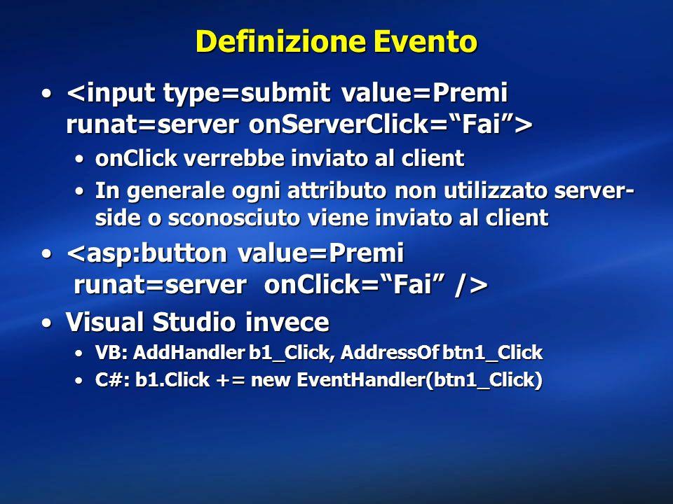 Definizione Evento onClick verrebbe inviato al clientonClick verrebbe inviato al client In generale ogni attributo non utilizzato server- side o sconosciuto viene inviato al clientIn generale ogni attributo non utilizzato server- side o sconosciuto viene inviato al client Visual Studio inveceVisual Studio invece VB: AddHandler b1_Click, AddressOf btn1_ClickVB: AddHandler b1_Click, AddressOf btn1_Click C#: b1.Click += new EventHandler(btn1_Click)C#: b1.Click += new EventHandler(btn1_Click)