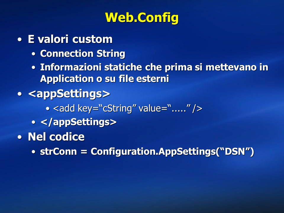 Web.Config E valori customE valori custom Connection StringConnection String Informazioni statiche che prima si mettevano in Application o su file esterniInformazioni statiche che prima si mettevano in Application o su file esterni Nel codiceNel codice strConn = Configuration.AppSettings( DSN )strConn = Configuration.AppSettings( DSN )