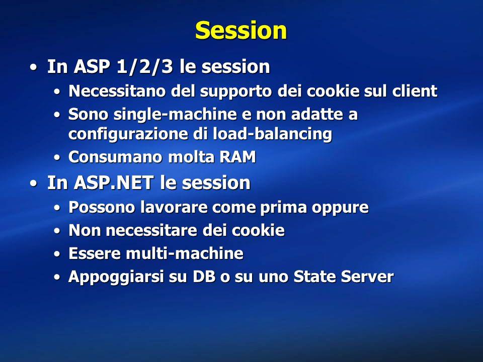 Session In ASP 1/2/3 le sessionIn ASP 1/2/3 le session Necessitano del supporto dei cookie sul clientNecessitano del supporto dei cookie sul client Sono single-machine e non adatte a configurazione di load-balancingSono single-machine e non adatte a configurazione di load-balancing Consumano molta RAMConsumano molta RAM In ASP.NET le sessionIn ASP.NET le session Possono lavorare come prima oppurePossono lavorare come prima oppure Non necessitare dei cookieNon necessitare dei cookie Essere multi-machineEssere multi-machine Appoggiarsi su DB o su uno State ServerAppoggiarsi su DB o su uno State Server
