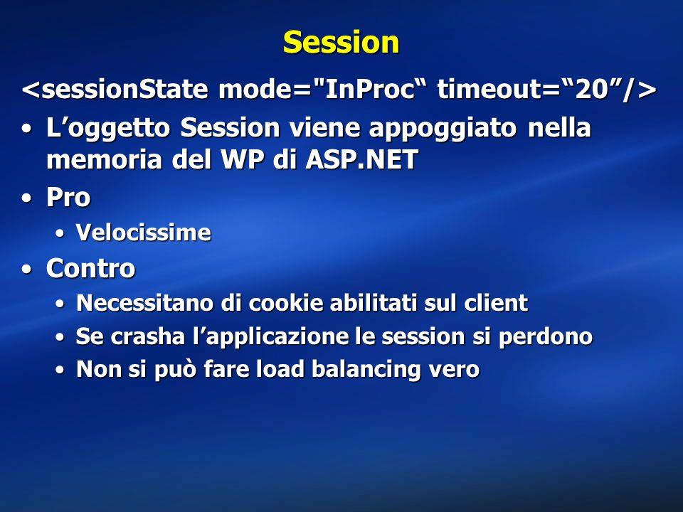 Session L'oggetto Session viene appoggiato nella memoria del WP di ASP.NETL'oggetto Session viene appoggiato nella memoria del WP di ASP.NET ProPro VelocissimeVelocissime ControContro Necessitano di cookie abilitati sul clientNecessitano di cookie abilitati sul client Se crasha l'applicazione le session si perdonoSe crasha l'applicazione le session si perdono Non si può fare load balancing veroNon si può fare load balancing vero