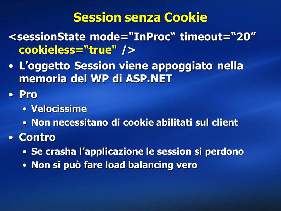 Session senza Cookie L'oggetto Session viene appoggiato nella memoria del WP di ASP.NETL'oggetto Session viene appoggiato nella memoria del WP di ASP.NET ProPro VelocissimeVelocissime Non necessitano di cookie abilitati sul clientNon necessitano di cookie abilitati sul client ControContro Se crasha l'applicazione le session si perdonoSe crasha l'applicazione le session si perdono Non si può fare load balancing veroNon si può fare load balancing vero