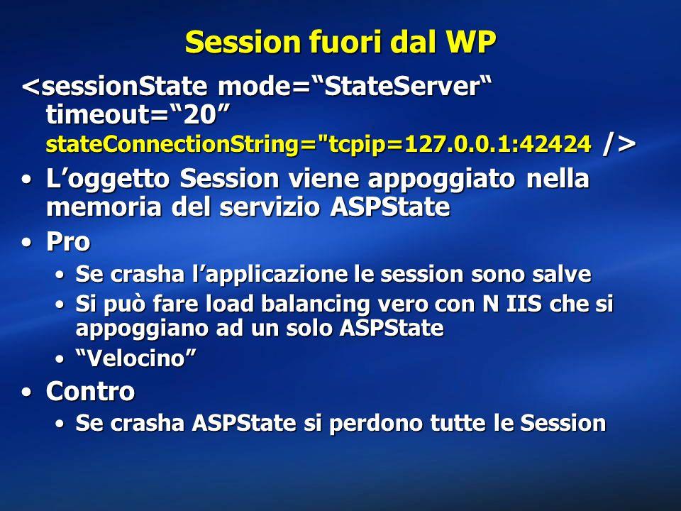 Session fuori dal WP L'oggetto Session viene appoggiato nella memoria del servizio ASPStateL'oggetto Session viene appoggiato nella memoria del servizio ASPState ProPro Se crasha l'applicazione le session sono salveSe crasha l'applicazione le session sono salve Si può fare load balancing vero con N IIS che si appoggiano ad un solo ASPStateSi può fare load balancing vero con N IIS che si appoggiano ad un solo ASPState Velocino Velocino ControContro Se crasha ASPState si perdono tutte le SessionSe crasha ASPState si perdono tutte le Session