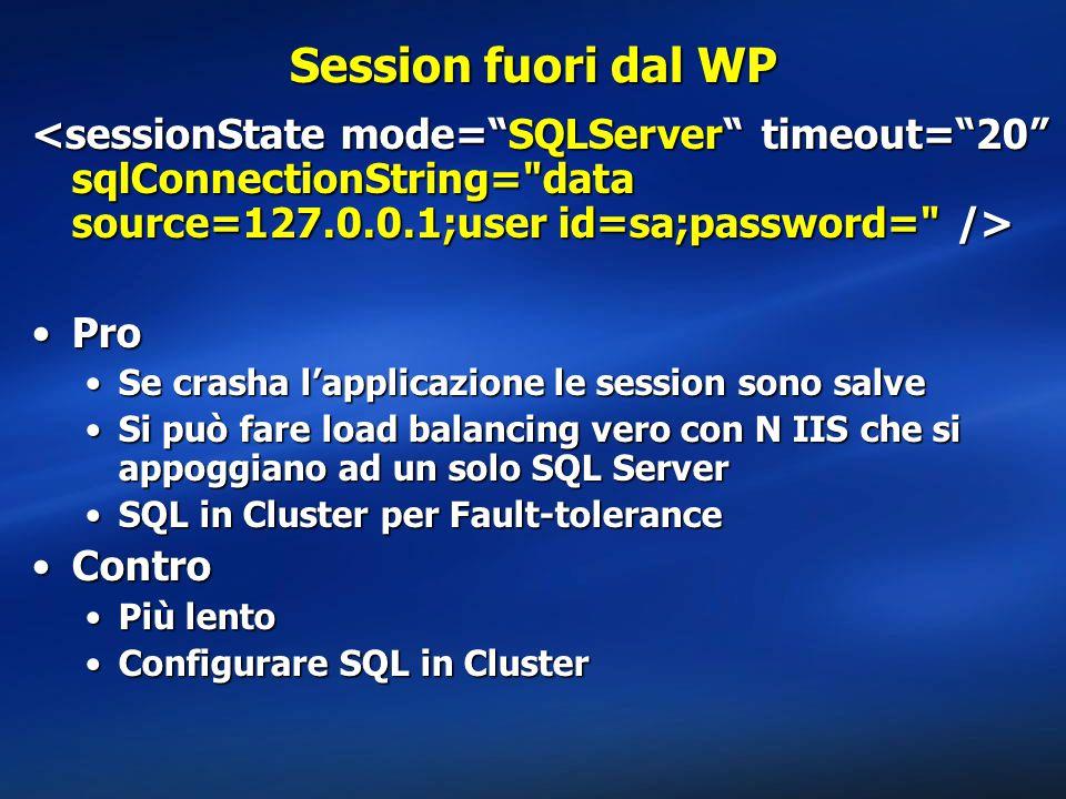 Session fuori dal WP ProPro Se crasha l'applicazione le session sono salveSe crasha l'applicazione le session sono salve Si può fare load balancing vero con N IIS che si appoggiano ad un solo SQL ServerSi può fare load balancing vero con N IIS che si appoggiano ad un solo SQL Server SQL in Cluster per Fault-toleranceSQL in Cluster per Fault-tolerance ControContro Più lentoPiù lento Configurare SQL in ClusterConfigurare SQL in Cluster