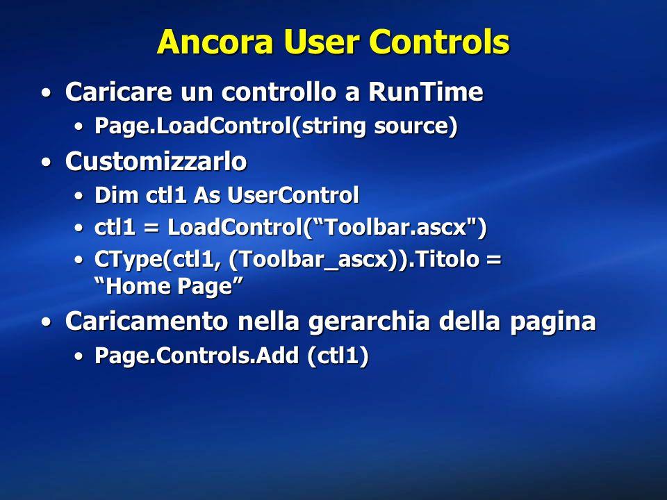 Caricare un controllo a RunTimeCaricare un controllo a RunTime Page.LoadControl(string source)Page.LoadControl(string source) CustomizzarloCustomizzarlo Dim ctl1 As UserControlDim ctl1 As UserControl ctl1 = LoadControl( Toolbar.ascx )ctl1 = LoadControl( Toolbar.ascx ) CType(ctl1, (Toolbar_ascx)).Titolo = Home Page CType(ctl1, (Toolbar_ascx)).Titolo = Home Page Caricamento nella gerarchia della paginaCaricamento nella gerarchia della pagina Page.Controls.Add (ctl1)Page.Controls.Add (ctl1) Ancora User Controls