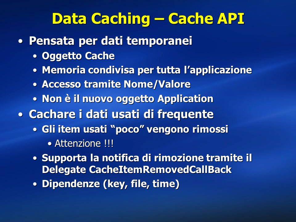 Data Caching – Cache API Pensata per dati temporaneiPensata per dati temporanei Oggetto CacheOggetto Cache Memoria condivisa per tutta l'applicazioneMemoria condivisa per tutta l'applicazione Accesso tramite Nome/ValoreAccesso tramite Nome/Valore Non è il nuovo oggetto ApplicationNon è il nuovo oggetto Application Cachare i dati usati di frequenteCachare i dati usati di frequente Gli item usati poco vengono rimossiGli item usati poco vengono rimossi Attenzione !!!Attenzione !!.