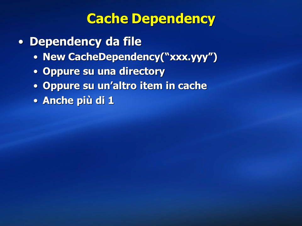 Cache Dependency Dependency da fileDependency da file New CacheDependency( xxx.yyy )New CacheDependency( xxx.yyy ) Oppure su una directoryOppure su una directory Oppure su un'altro item in cacheOppure su un'altro item in cache Anche più di 1Anche più di 1