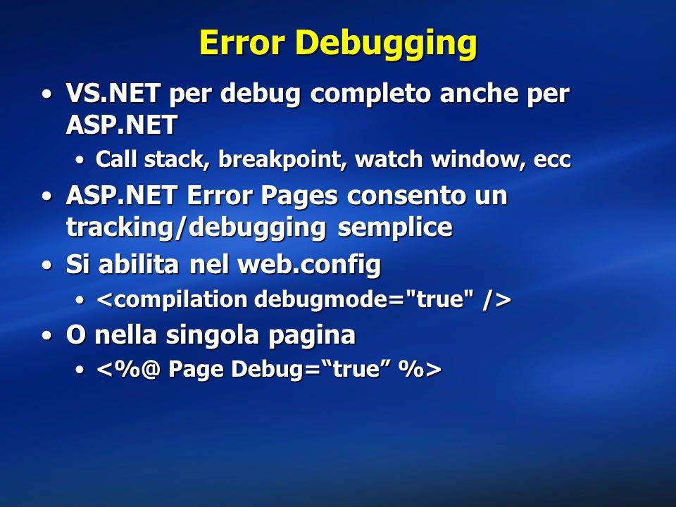 Error Debugging VS.NET per debug completo anche per ASP.NETVS.NET per debug completo anche per ASP.NET Call stack, breakpoint, watch window, eccCall stack, breakpoint, watch window, ecc ASP.NET Error Pages consento un tracking/debugging sempliceASP.NET Error Pages consento un tracking/debugging semplice Si abilita nel web.configSi abilita nel web.config O nella singola paginaO nella singola pagina