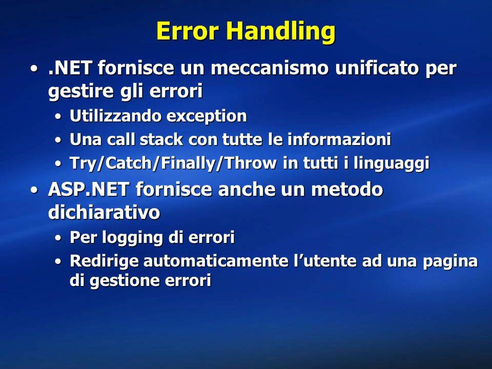 Error Handling.NET fornisce un meccanismo unificato per gestire gli errori.NET fornisce un meccanismo unificato per gestire gli errori Utilizzando exceptionUtilizzando exception Una call stack con tutte le informazioniUna call stack con tutte le informazioni Try/Catch/Finally/Throw in tutti i linguaggiTry/Catch/Finally/Throw in tutti i linguaggi ASP.NET fornisce anche un metodo dichiarativoASP.NET fornisce anche un metodo dichiarativo Per logging di erroriPer logging di errori Redirige automaticamente l'utente ad una pagina di gestione erroriRedirige automaticamente l'utente ad una pagina di gestione errori