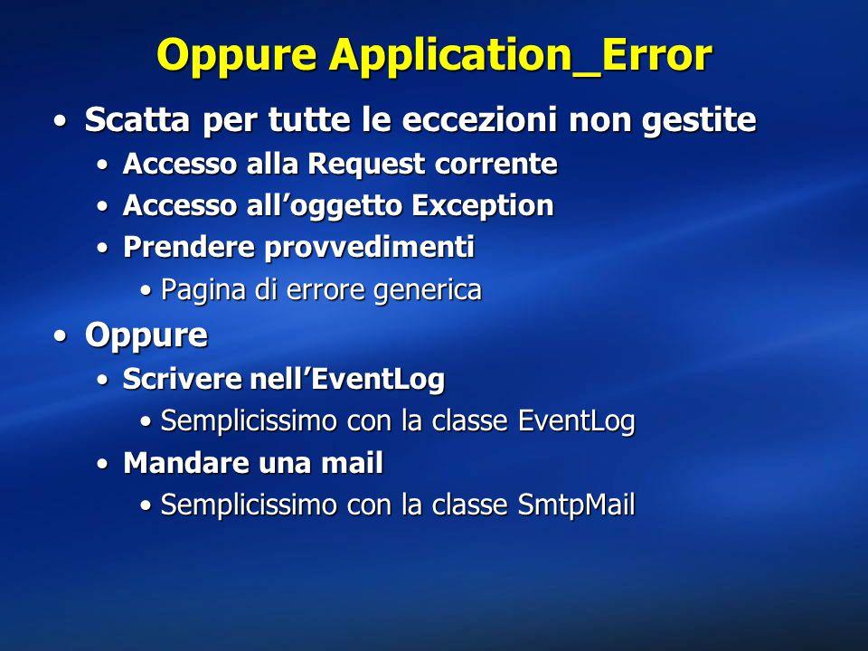Oppure Application_Error Scatta per tutte le eccezioni non gestiteScatta per tutte le eccezioni non gestite Accesso alla Request correnteAccesso alla Request corrente Accesso all'oggetto ExceptionAccesso all'oggetto Exception Prendere provvedimentiPrendere provvedimenti Pagina di errore genericaPagina di errore generica OppureOppure Scrivere nell'EventLogScrivere nell'EventLog Semplicissimo con la classe EventLogSemplicissimo con la classe EventLog Mandare una mailMandare una mail Semplicissimo con la classe SmtpMailSemplicissimo con la classe SmtpMail