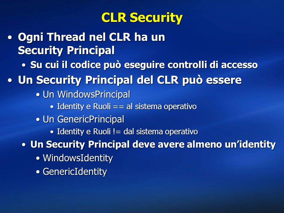 CLR Security Ogni Thread nel CLR ha un Security PrincipalOgni Thread nel CLR ha un Security Principal Su cui il codice può eseguire controlli di accessoSu cui il codice può eseguire controlli di accesso Un Security Principal del CLR può essereUn Security Principal del CLR può essere Un WindowsPrincipalUn WindowsPrincipal Identity e Ruoli == al sistema operativoIdentity e Ruoli == al sistema operativo Un GenericPrincipalUn GenericPrincipal Identity e Ruoli != dal sistema operativoIdentity e Ruoli != dal sistema operativo Un Security Principal deve avere almeno un'identityUn Security Principal deve avere almeno un'identity WindowsIdentityWindowsIdentity GenericIdentityGenericIdentity