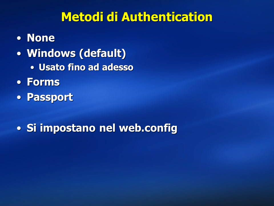 Metodi di Authentication NoneNone Windows (default)Windows (default) Usato fino ad adessoUsato fino ad adesso FormsForms PassportPassport Si impostano nel web.configSi impostano nel web.config