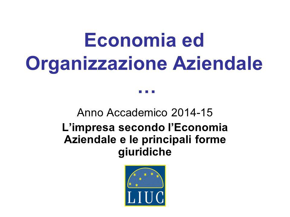 Economia ed Organizzazione Aziendale … Anno Accademico 2014-15 L'impresa secondo l'Economia Aziendale e le principali forme giuridiche
