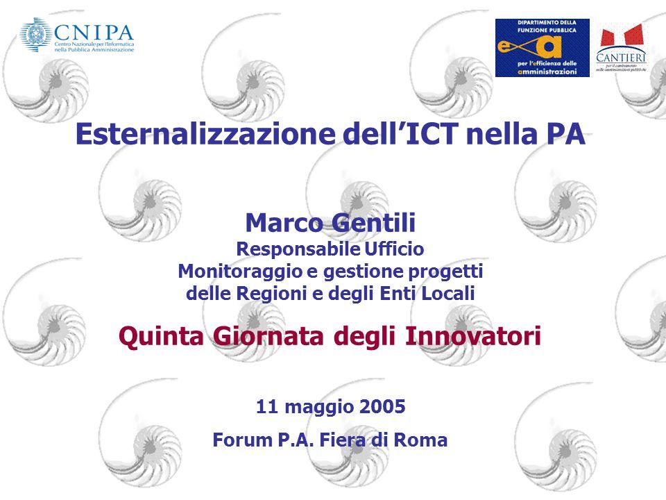 1 Marco Gentili CNIPA Esternalizzazione dell'ICT nella PA Marco Gentili Responsabile Ufficio Monitoraggio e gestione progetti delle Regioni e degli Enti Locali Quinta Giornata degli Innovatori 11 maggio 2005 Forum P.A.
