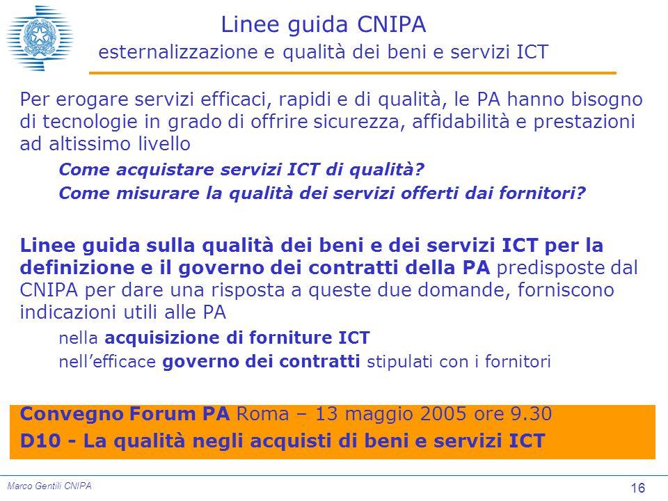 16 Marco Gentili CNIPA Linee guida CNIPA esternalizzazione e qualità dei beni e servizi ICT Per erogare servizi efficaci, rapidi e di qualità, le PA hanno bisogno di tecnologie in grado di offrire sicurezza, affidabilità e prestazioni ad altissimo livello Come acquistare servizi ICT di qualità.