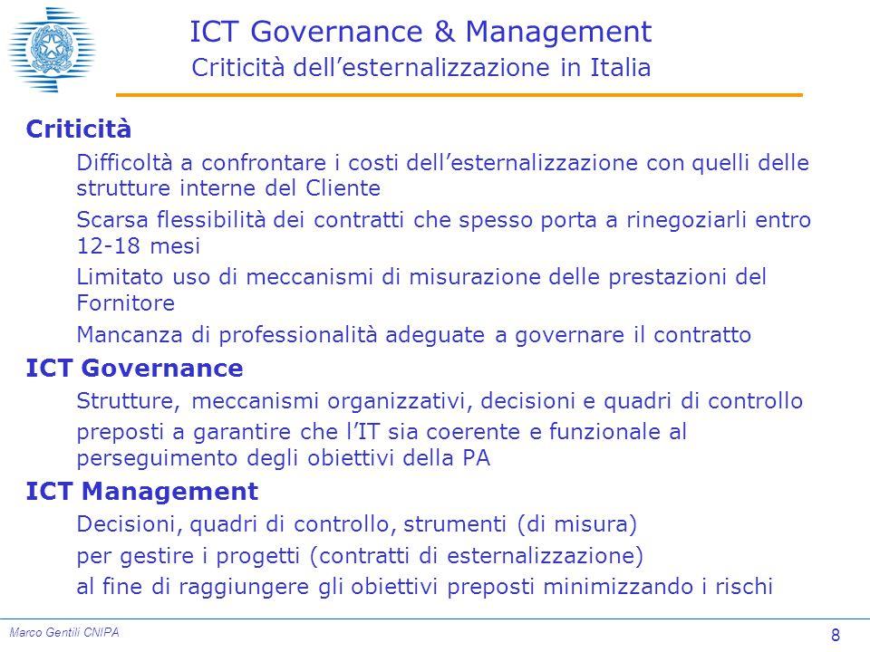 8 Marco Gentili CNIPA ICT Governance & Management Criticità dell'esternalizzazione in Italia Criticità Difficoltà a confrontare i costi dell'esternalizzazione con quelli delle strutture interne del Cliente Scarsa flessibilità dei contratti che spesso porta a rinegoziarli entro 12-18 mesi Limitato uso di meccanismi di misurazione delle prestazioni del Fornitore Mancanza di professionalità adeguate a governare il contratto ICT Governance Strutture, meccanismi organizzativi, decisioni e quadri di controllo preposti a garantire che l'IT sia coerente e funzionale al perseguimento degli obiettivi della PA ICT Management Decisioni, quadri di controllo, strumenti (di misura) per gestire i progetti (contratti di esternalizzazione) al fine di raggiungere gli obiettivi preposti minimizzando i rischi