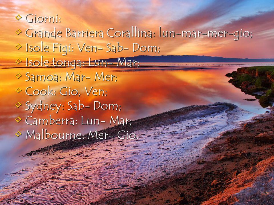 Giorni: Giorni: Grande Barriera Corallina: lun-mar-mer-gio; Grande Barriera Corallina: lun-mar-mer-gio; Isole Figi: Ven- Sab- Dom; Isole Figi: Ven- Sab- Dom; Isole tonga: Lun- Mar; Isole tonga: Lun- Mar; Samoa: Mar- Mer; Samoa: Mar- Mer; Cook: Gio, Ven; Cook: Gio, Ven; Sydney: Sab- Dom; Sydney: Sab- Dom; Camberra: Lun- Mar; Camberra: Lun- Mar; Malbourne: Mer- Gio.