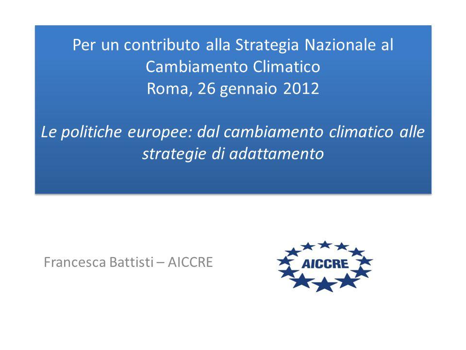 Per un contributo alla Strategia Nazionale al Cambiamento Climatico Roma, 26 gennaio 2012 Le politiche europee: dal cambiamento climatico alle strategie di adattamento Francesca Battisti – AICCRE