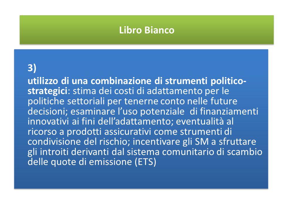 Libro Bianco 3) utilizzo di una combinazione di strumenti politico- strategici: stima dei costi di adattamento per le politiche settoriali per tenerne conto nelle future decisioni; esaminare l'uso potenziale di finanziamenti innovativi ai fini dell'adattamento; eventualità al ricorso a prodotti assicurativi come strumenti di condivisione del rischio; incentivare gli SM a sfruttare gli introiti derivanti dal sistema comunitario di scambio delle quote di emissione (ETS) 3) utilizzo di una combinazione di strumenti politico- strategici: stima dei costi di adattamento per le politiche settoriali per tenerne conto nelle future decisioni; esaminare l'uso potenziale di finanziamenti innovativi ai fini dell'adattamento; eventualità al ricorso a prodotti assicurativi come strumenti di condivisione del rischio; incentivare gli SM a sfruttare gli introiti derivanti dal sistema comunitario di scambio delle quote di emissione (ETS)
