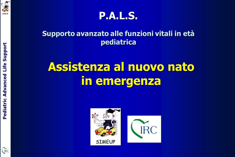 Pediatric Advanced Life Support Assistenza al nuovo nato in emergenza Supporto avanzato alle funzioni vitali in età pediatrica P.A.L.S.