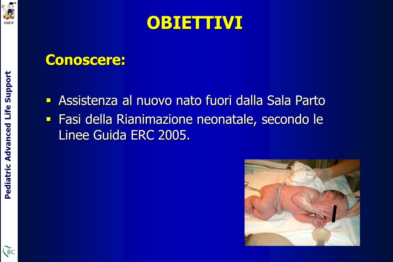 Pediatric Advanced Life Support OBIETTIVI Conoscere:  Assistenza al nuovo nato fuori dalla Sala Parto  Fasi della Rianimazione neonatale, secondo le Linee Guida ERC 2005.