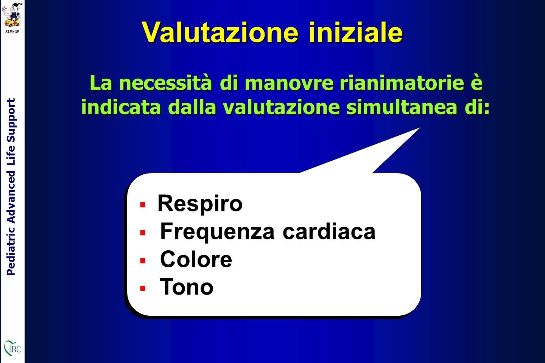 Pediatric Advanced Life Support Valutazione iniziale La necessità di manovre rianimatorie è indicata dalla valutazione simultanea di:  Respiro  Frequenza cardiaca  Colore  Tono  Respiro  Frequenza cardiaca  Colore  Tono