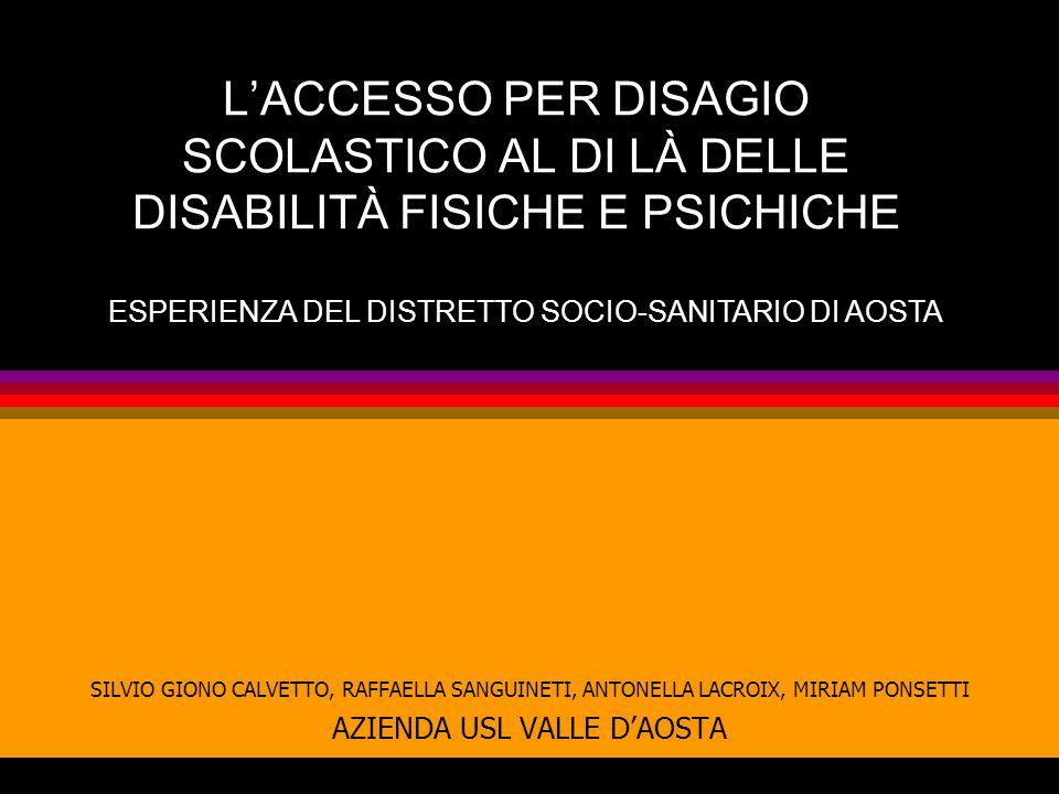 L'ACCESSO PER DISAGIO SCOLASTICO AL DI LÀ DELLE DISABILITÀ FISICHE E PSICHICHE SILVIO GIONO CALVETTO, RAFFAELLA SANGUINETI, ANTONELLA LACROIX, MIRIAM PONSETTI AZIENDA USL VALLE D'AOSTA ESPERIENZA DEL DISTRETTO SOCIO-SANITARIO DI AOSTA