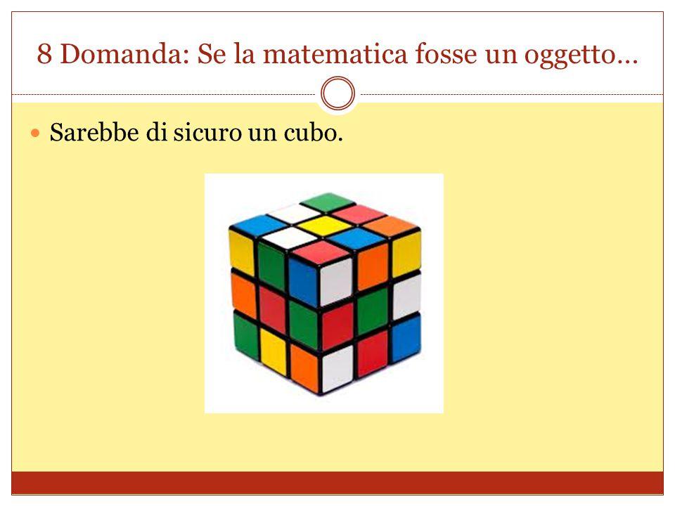 8 Domanda: Se la matematica fosse un oggetto… Sarebbe di sicuro un cubo.
