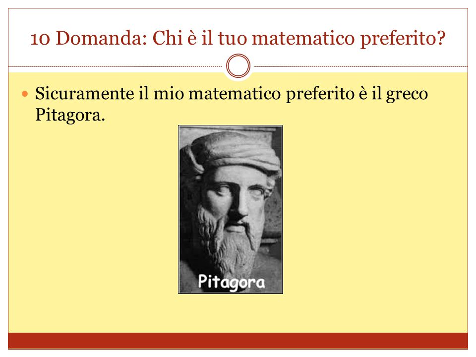 10 Domanda: Chi è il tuo matematico preferito? Sicuramente il mio matematico preferito è il greco Pitagora.