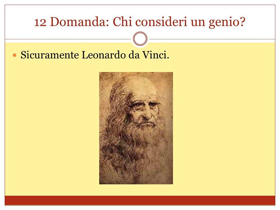 12 Domanda: Chi consideri un genio? Sicuramente Leonardo da Vinci.