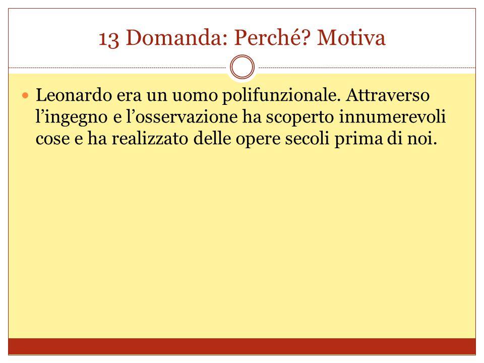 13 Domanda: Perché? Motiva Leonardo era un uomo polifunzionale. Attraverso l'ingegno e l'osservazione ha scoperto innumerevoli cose e ha realizzato de