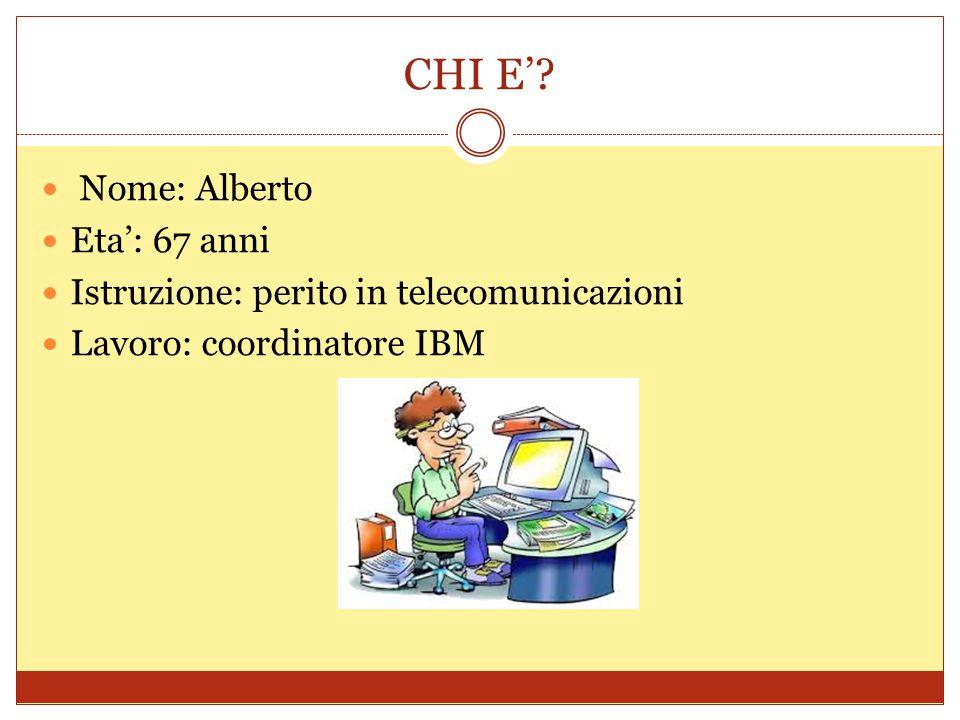 CHI E'? Nome: Alberto Eta': 67 anni Istruzione: perito in telecomunicazioni Lavoro: coordinatore IBM