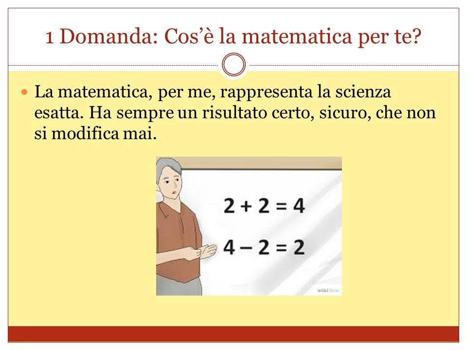 1 Domanda: Cos'è la matematica per te? La matematica, per me, rappresenta la scienza esatta. Ha sempre un risultato certo, sicuro, che non si modifica