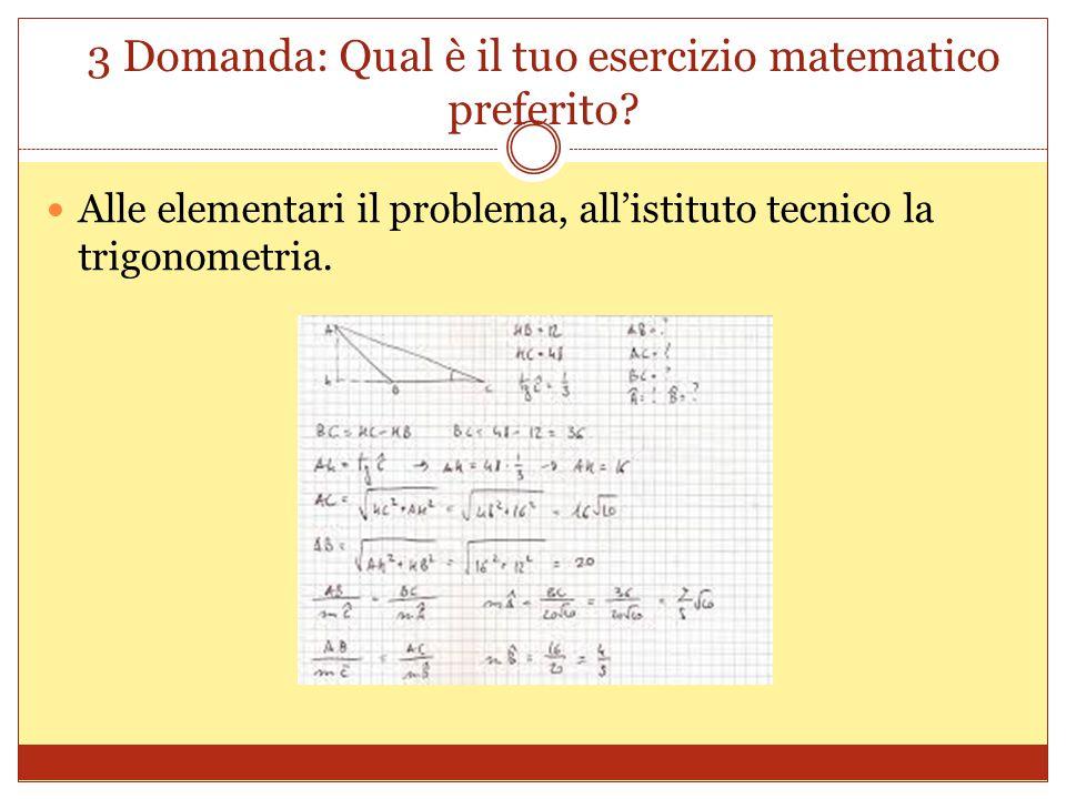 3 Domanda: Qual è il tuo esercizio matematico preferito? Alle elementari il problema, all'istituto tecnico la trigonometria.