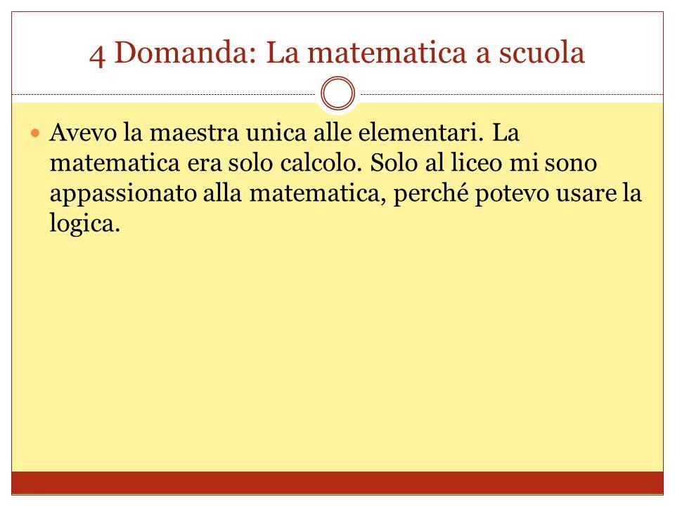 4 Domanda: La matematica a scuola Avevo la maestra unica alle elementari. La matematica era solo calcolo. Solo al liceo mi sono appassionato alla mate