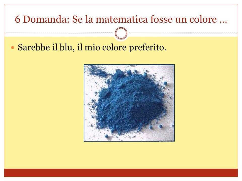 6 Domanda: Se la matematica fosse un colore … Sarebbe il blu, il mio colore preferito.