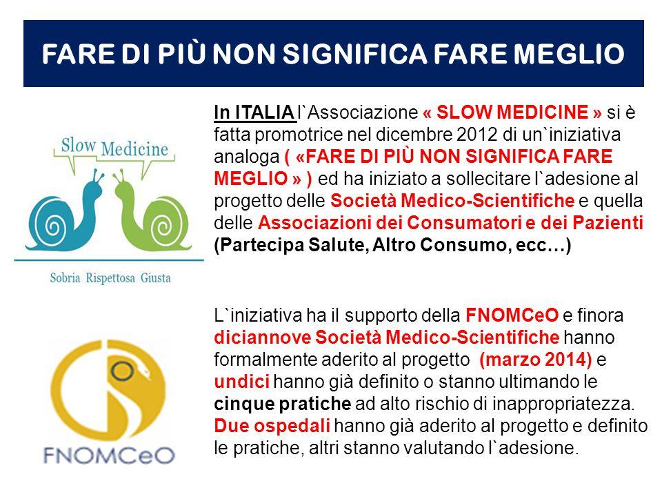 FARE DI PIÙ NON SIGNIFICA FARE MEGLIO In ITALIA l`Associazione « SLOW MEDICINE » si è fatta promotrice nel dicembre 2012 di un`iniziativa analoga ( «FARE DI PIÙ NON SIGNIFICA FARE MEGLIO » ) ed ha iniziato a sollecitare l`adesione al progetto delle Società Medico-Scientifiche e quella delle Associazioni dei Consumatori e dei Pazienti (Partecipa Salute, Altro Consumo, ecc…) L`iniziativa ha il supporto della FNOMCeO e finora diciannove Società Medico-Scientifiche hanno formalmente aderito al progetto (marzo 2014) e undici hanno già definito o stanno ultimando le cinque pratiche ad alto rischio di inappropriatezza.