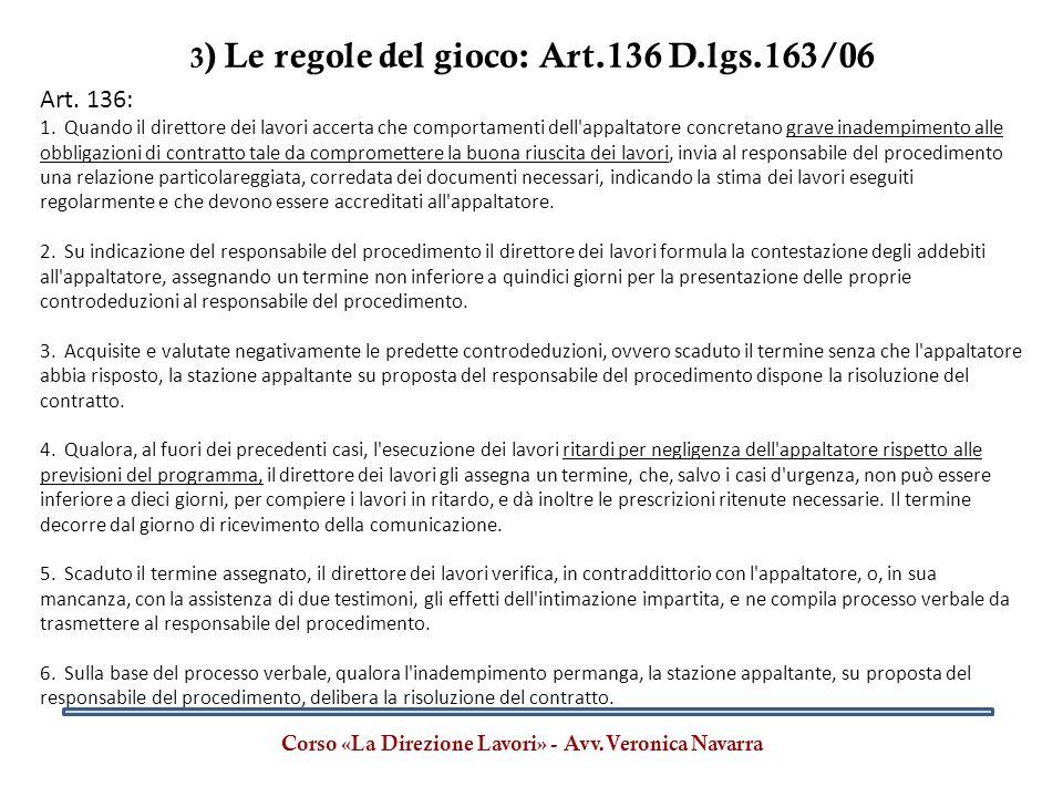 3 ) Le regole del gioco: Art.136 D.lgs.163/06 Corso «La Direzione Lavori» - Avv.Veronica Navarra Art. 136: 1. Quando il direttore dei lavori accerta c