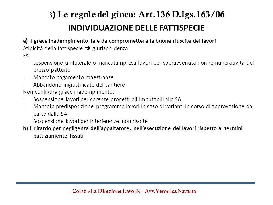 3 ) Le regole del gioco: Art.136 D.lgs.163/06 Corso «La Direzione Lavori» - Avv.Veronica Navarra INDIVIDUAZIONE DELLE FATTISPECIE a) Il grave inadempi