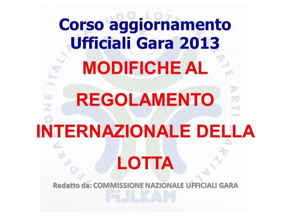 Corso aggiornamento Ufficiali Gara 2013 MODIFICHE AL REGOLAMENTO INTERNAZIONALE DELLA LOTTA Redatto da: COMMISSIONE NAZIONALE UFFICIALI GARA