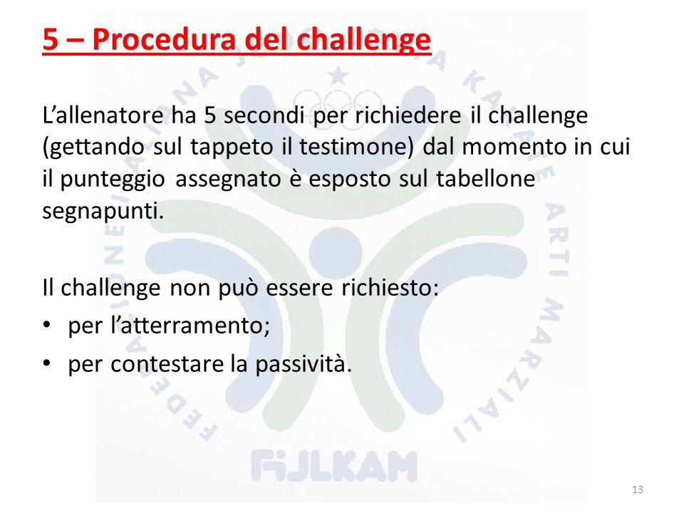 5 – Procedura del challenge L'allenatore ha 5 secondi per richiedere il challenge (gettando sul tappeto il testimone) dal momento in cui il punteggio assegnato è esposto sul tabellone segnapunti.
