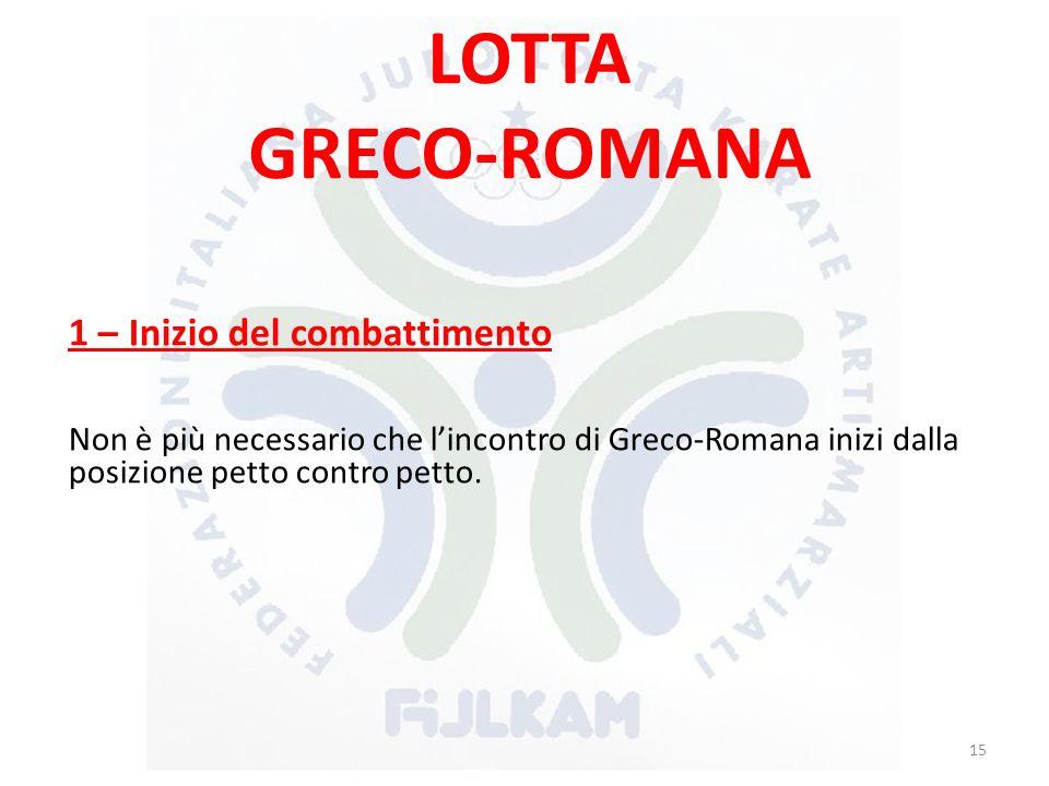 LOTTA GRECO-ROMANA 1 – Inizio del combattimento Non è più necessario che l'incontro di Greco-Romana inizi dalla posizione petto contro petto. 15