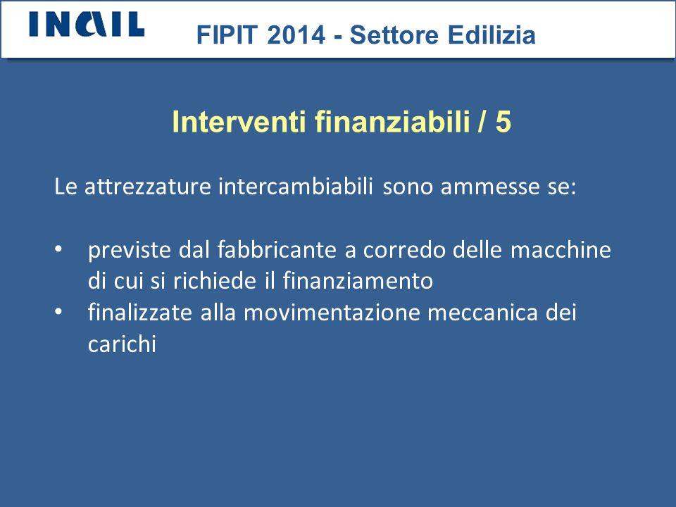 Le attrezzature intercambiabili sono ammesse se: previste dal fabbricante a corredo delle macchine di cui si richiede il finanziamento finalizzate alla movimentazione meccanica dei carichi FIPIT 2014 - Settore Edilizia Interventi finanziabili / 5