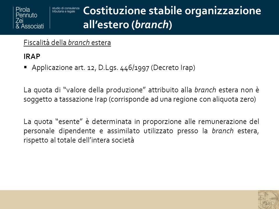 Costituzione stabile organizzazione all'estero (branch) 10 Fiscalità della branch estera IRAP  Applicazione art. 12, D.Lgs. 446/1997 (Decreto Irap) L