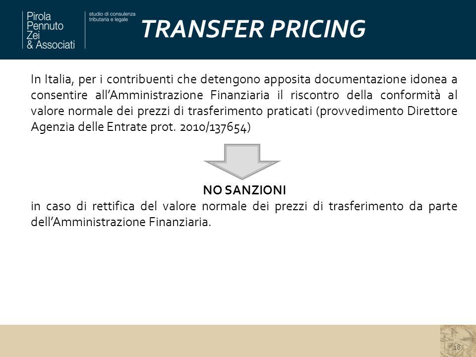 TRANSFER PRICING In Italia, per i contribuenti che detengono apposita documentazione idonea a consentire all'Amministrazione Finanziaria il riscontro della conformità al valore normale dei prezzi di trasferimento praticati (provvedimento Direttore Agenzia delle Entrate prot.