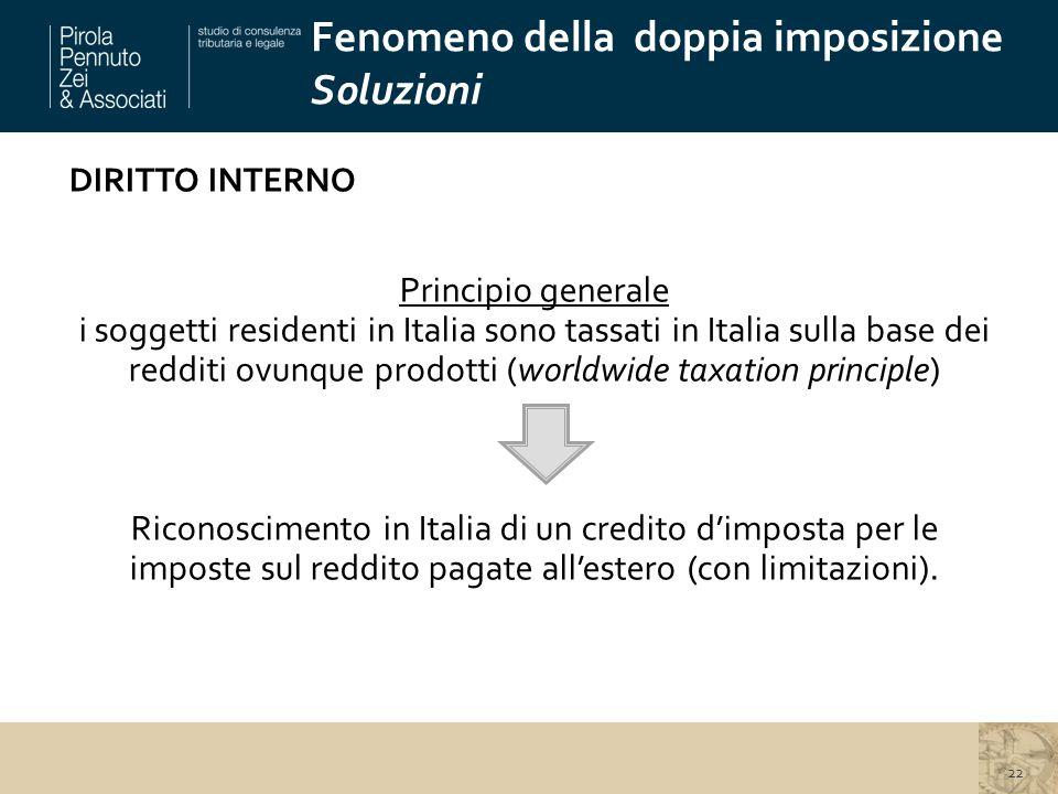 DIRITTO INTERNO Principio generale i soggetti residenti in Italia sono tassati in Italia sulla base dei redditi ovunque prodotti (worldwide taxation principle) Riconoscimento in Italia di un credito d'imposta per le imposte sul reddito pagate all'estero (con limitazioni).