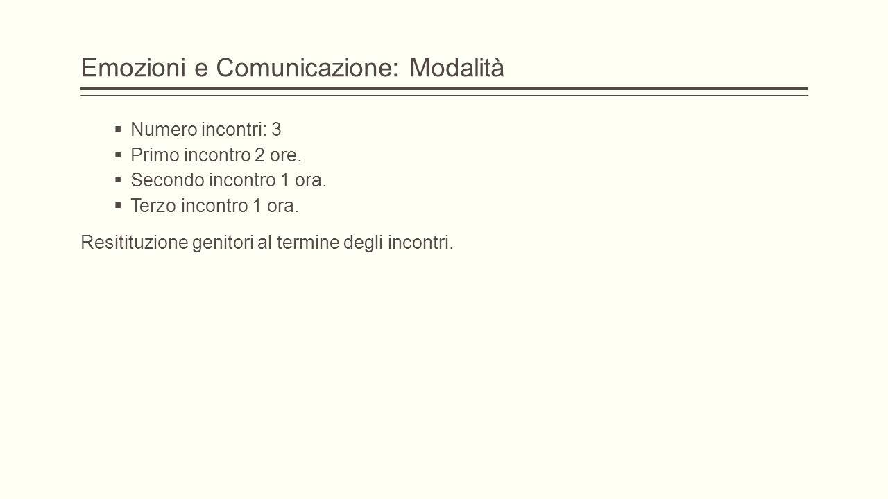 Emozioni e Comunicazione: Modalità  Numero incontri: 3  Primo incontro 2 ore.  Secondo incontro 1 ora.  Terzo incontro 1 ora. Resitituzione genito