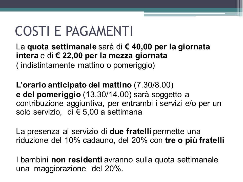 COSTI E PAGAMENTI La quota settimanale sarà di € 40,00 per la giornata intera e di € 22,00 per la mezza giornata ( indistintamente mattino o pomeriggio) L'orario anticipato del mattino (7.30/8.00) e del pomeriggio (13.30/14.00) sarà soggetto a contribuzione aggiuntiva, per entrambi i servizi e/o per un solo servizio, di € 5,00 a settimana La presenza al servizio di due fratelli permette una riduzione del 10% cadauno, del 20% con tre o più fratelli I bambini non residenti avranno sulla quota settimanale una maggiorazione del 20%.